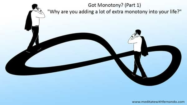 Got Monotony? (Part 1) Why are you adding a lot of extra monotony into your life?