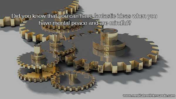 Mental peace brings great ideas.