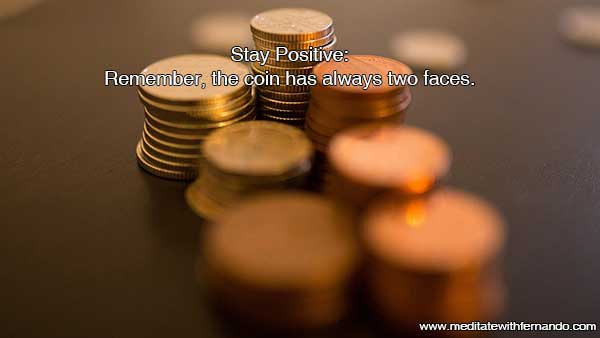 Stay Positive, remember: The coin always has two faces. Get more out from you!