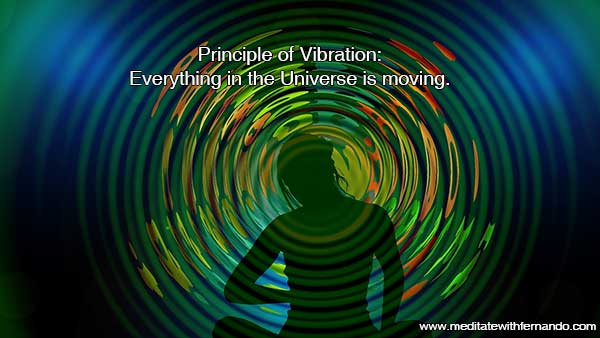 Principle of Vibration: Everything is moving in the Universe.